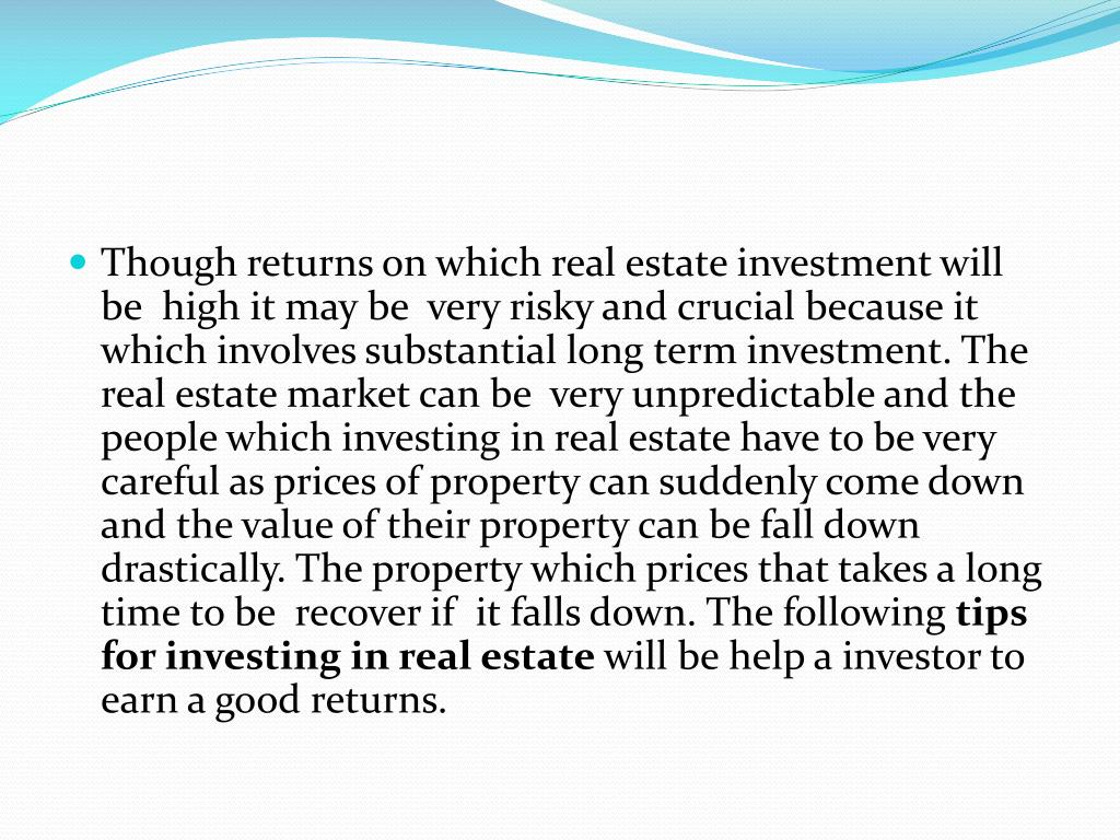 Though returns on which real estate investment will be  high it may be  very risky and crucial because it which involves substantial long term investment. The real estate market can be  very unpredictable and the people which investing in real estate have to be very careful as prices of property can suddenly come down and the value of their property can be fall down drastically. The property which prices that takes a long time to be  recover if  it falls down. The following