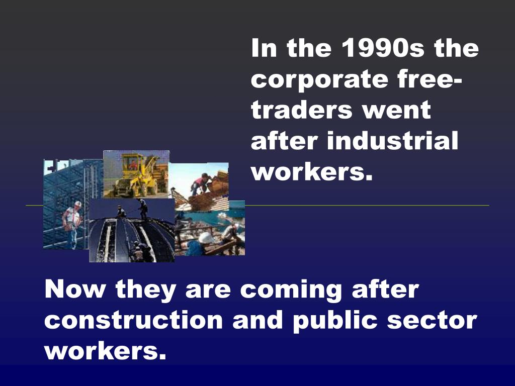 In the 1990s the corporate free-traders went after industrial workers.