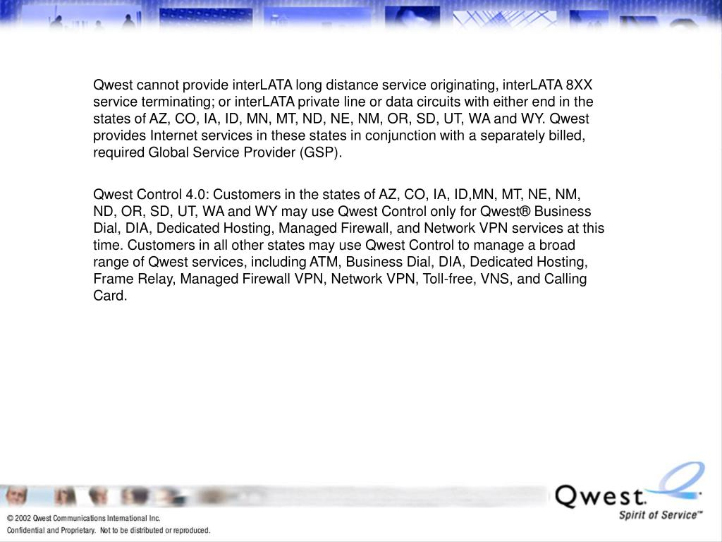 Qwest cannot provide interLATA long distance service originating, interLATA 8XX service terminating; or interLATA private line or data circuits with either end in the states of