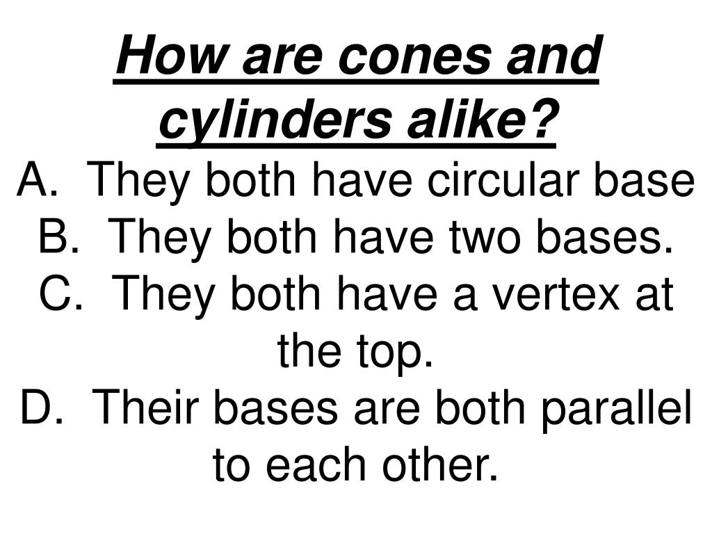 How are cones and cylinders alike?
