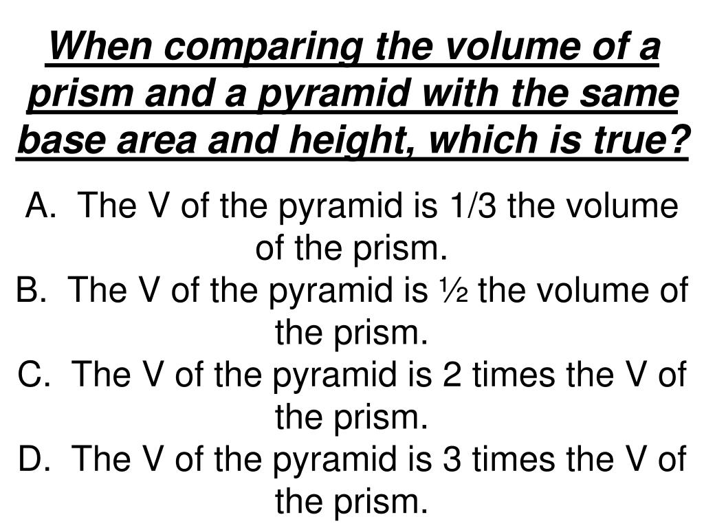 When comparing the volume of a prism and a pyramid with the same base area and height, which is true?