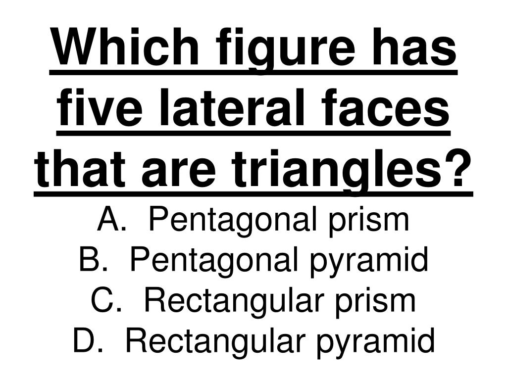 Which figure has five lateral faces that are triangles?