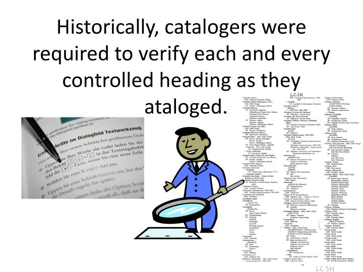 Historically catalogers were required to verify each and every controlled heading as they cataloged