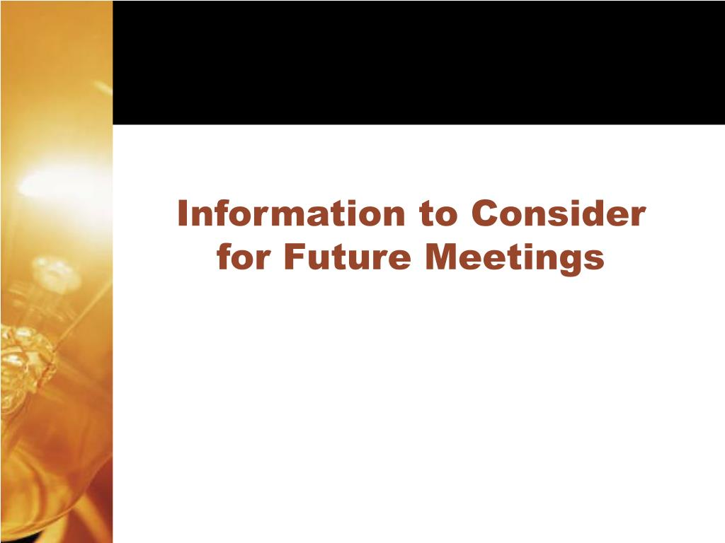 Information to Consider for Future Meetings