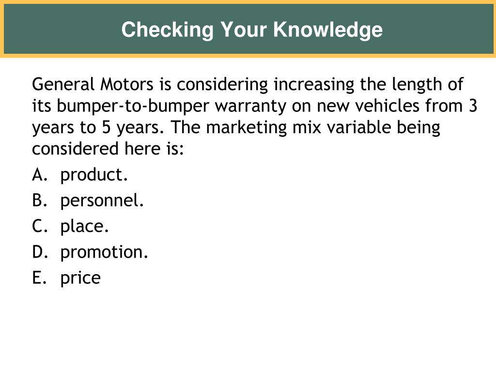 General Motors is considering increasing the length of its bumper-to-bumper warranty on new vehicles from 3 years to 5 years. The marketing mix variable being considered here is: