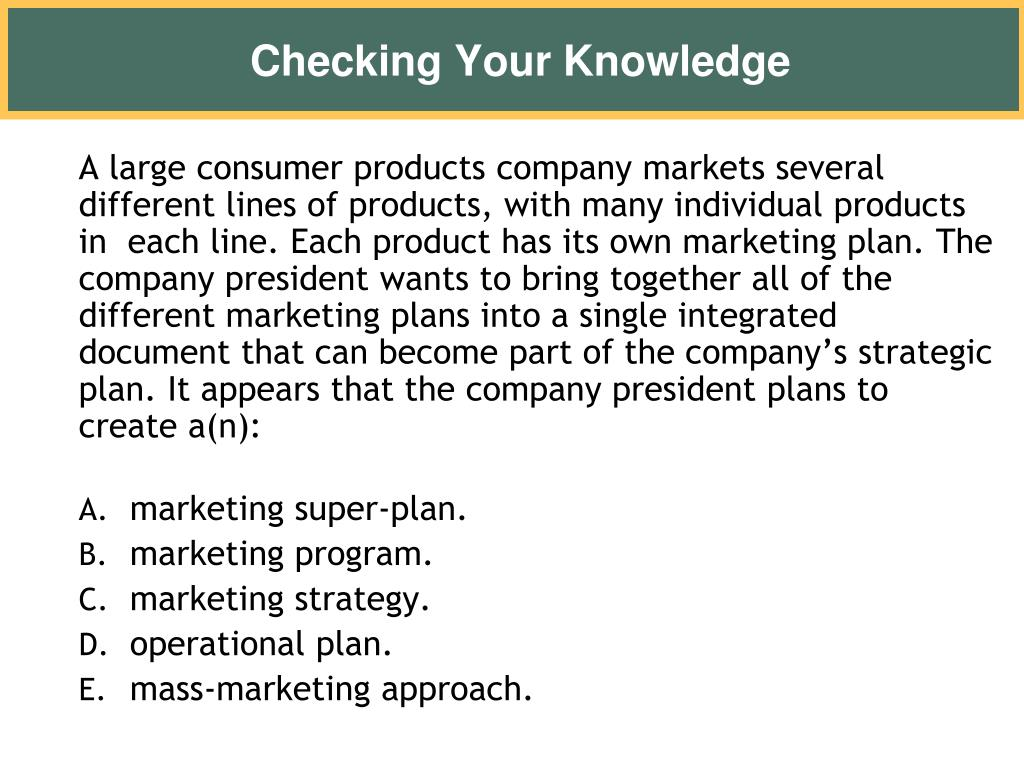 A large consumer products company markets several  different lines of products, with many individual products in  each line. Each product has its own marketing plan. The  company president wants to bring together all of the different marketing plans into a single integrated document that can become part of the company's strategic plan. It appears that the company president plans to create a(n):
