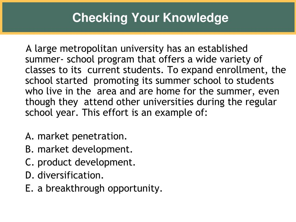 A large metropolitan university has an established summer- school program that offers a wide variety of classes to its  current students. To expand enrollment, the school started  promoting its summer school to students who live in the  area and are home for the summer, even though they  attend other universities during the regular school year. This effort is an example of:
