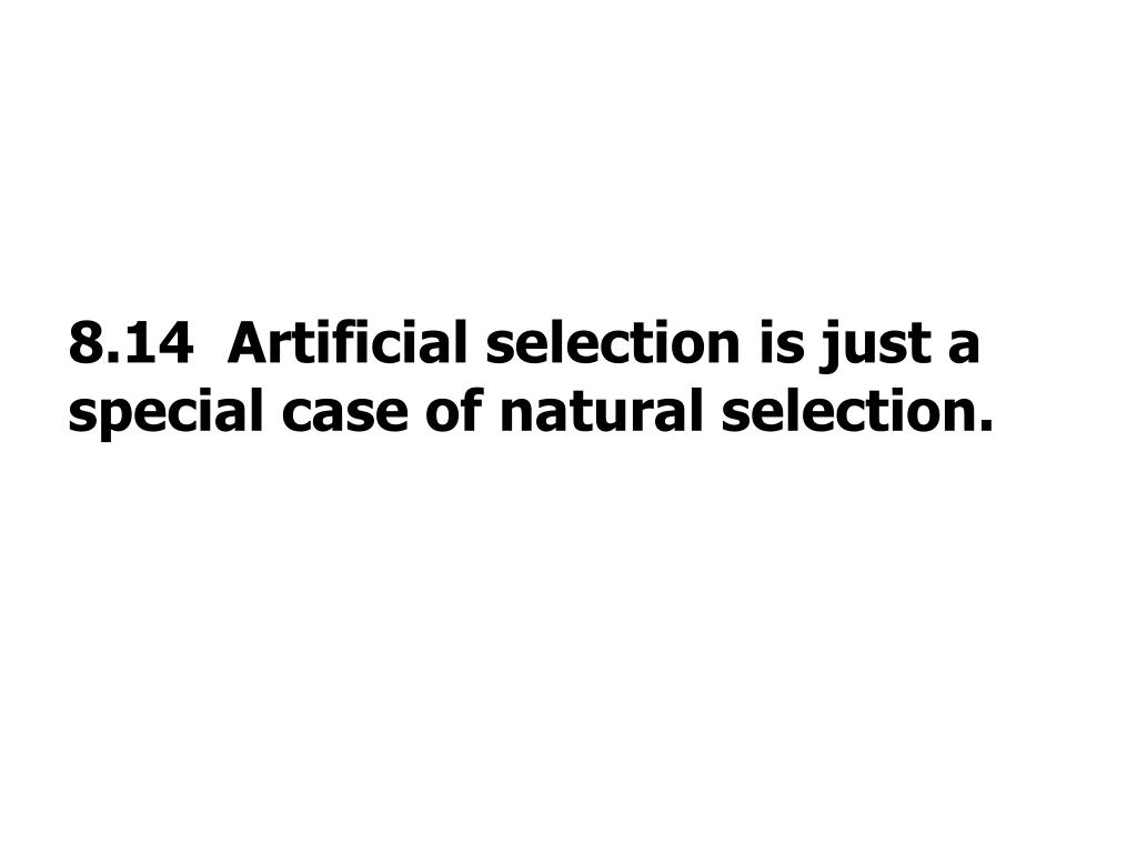 8.14  Artificial selection is just a special case of natural selection.