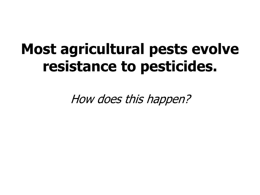 Most agricultural pests evolve resistance to pesticides.