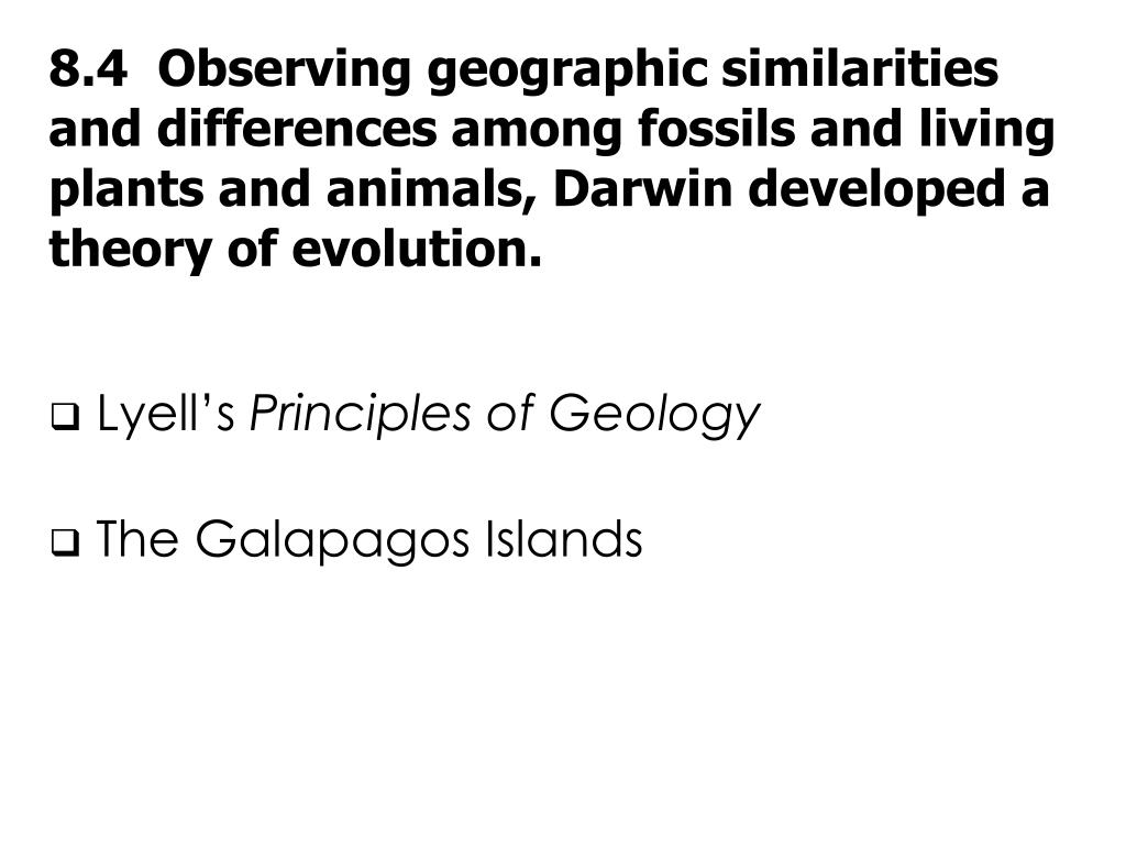 8.4  Observing geographic similarities and differences among fossils and living plants and animals, Darwin developed a theory of evolution.