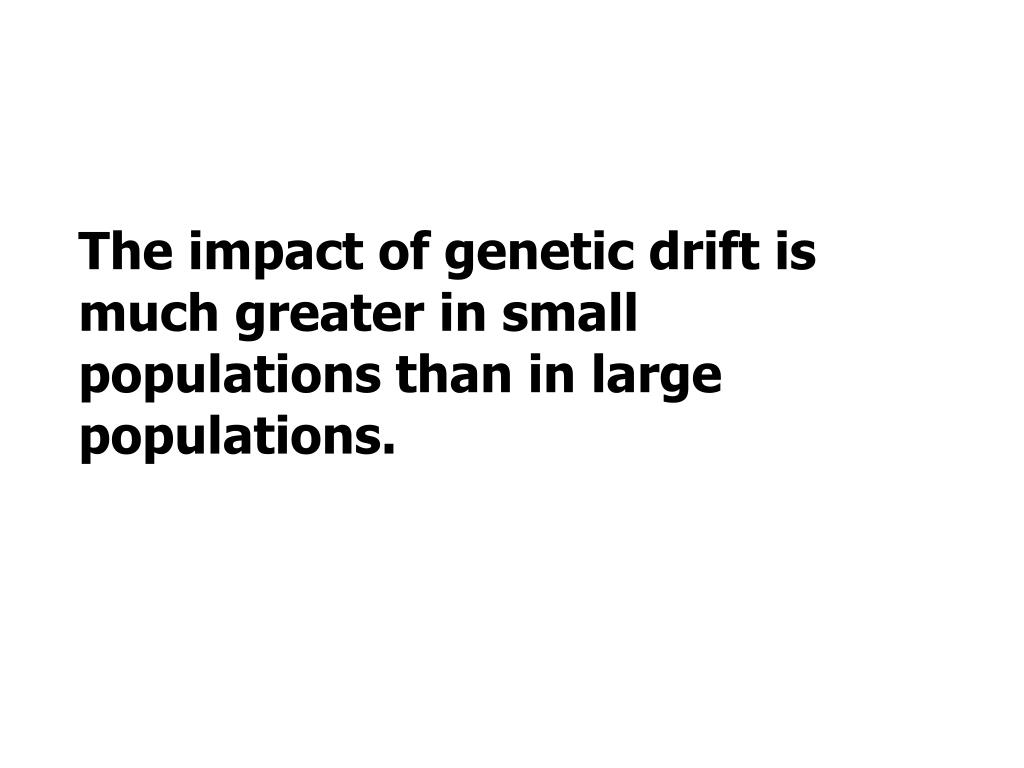 The impact of genetic drift is much greater in small populations than in large populations.