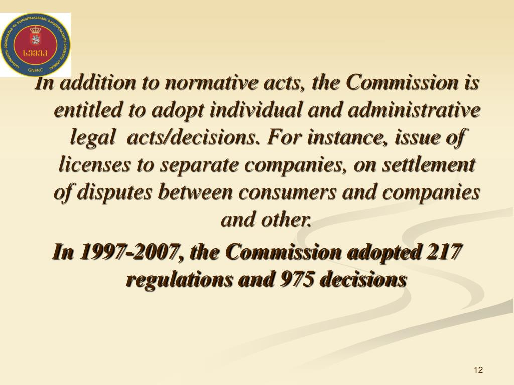 In addition to normative acts, the Commission is entitled to adopt individual and administrative legal  acts/decisions. For instance, issue of licenses to separate companies, on settlement of disputes between consumers and companies and other.