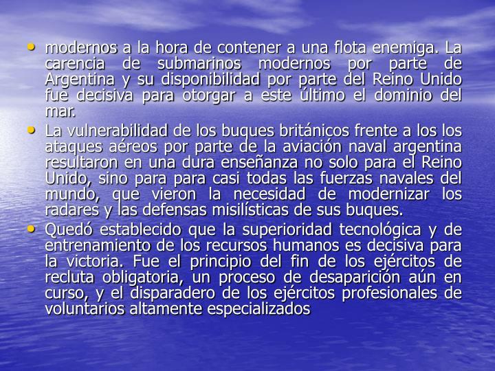modernos a la hora de contener a una flota enemiga. La carencia de submarinos modernos por parte de Argentina y su disponibilidad por parte del Reino Unido fue decisiva para otorgar a este último el dominio del mar.