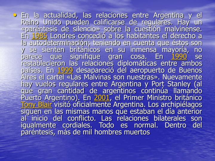 En la actualidad, las relaciones entre Argentina y el Reino Unido pueden calificarse de regulares. Hay un «paréntesis de silencio» sobre la cuestión malvinense. En