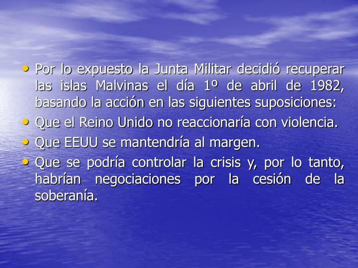 Por lo expuesto la Junta Militar decidió recuperar las islas Malvinas el día 1º de abril de 1982, basando la acción en las siguientes suposiciones: