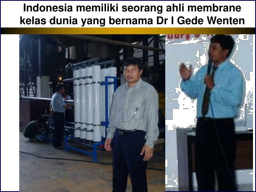 Indonesia memiliki seorang ahli membrane kelas dunia yang bernama Dr I Gede Wenten