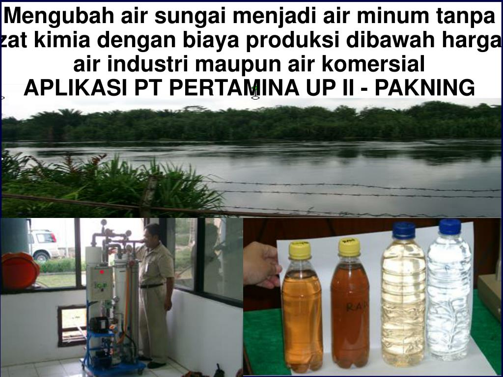 Mengubah air sungai menjadi air minum tanpa zat kimia dengan biaya produksi dibawah harga air industri maupun air komersial