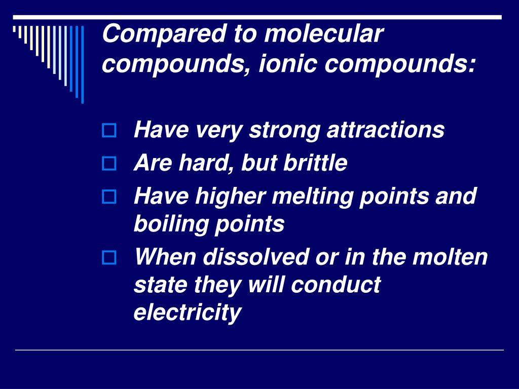 Compared to molecular compounds, ionic compounds:
