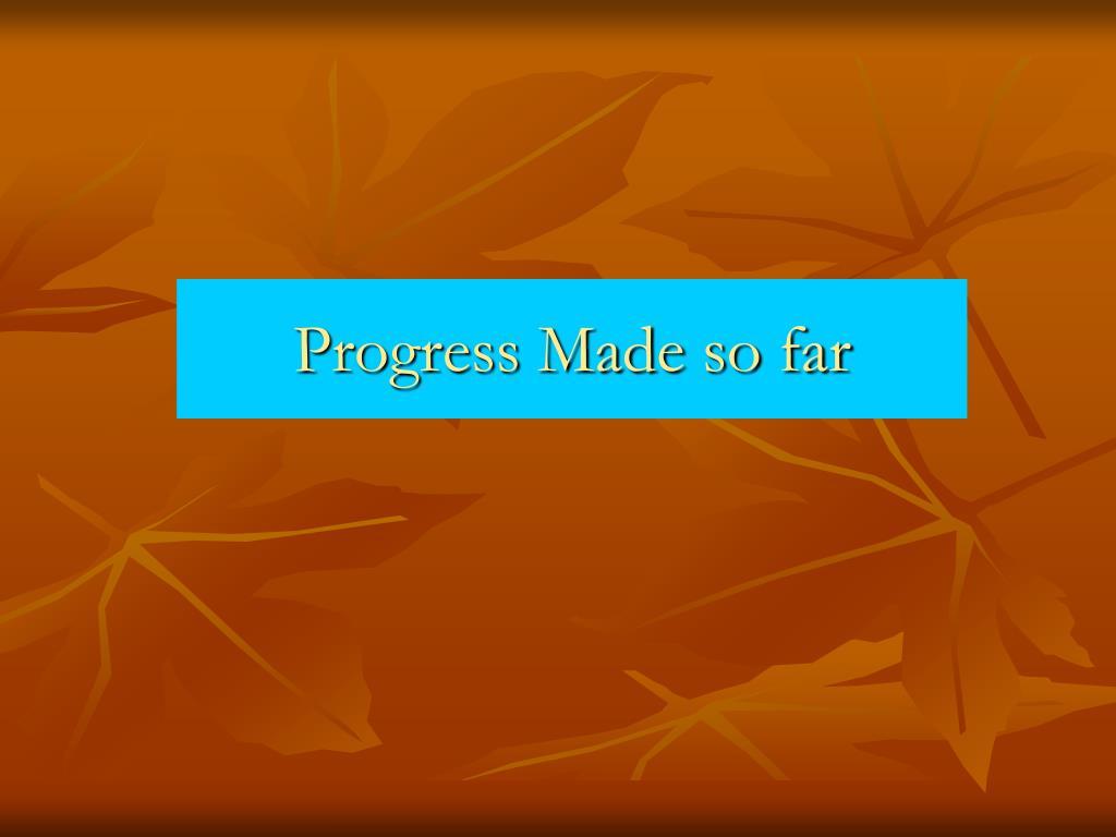 Progress Made so far