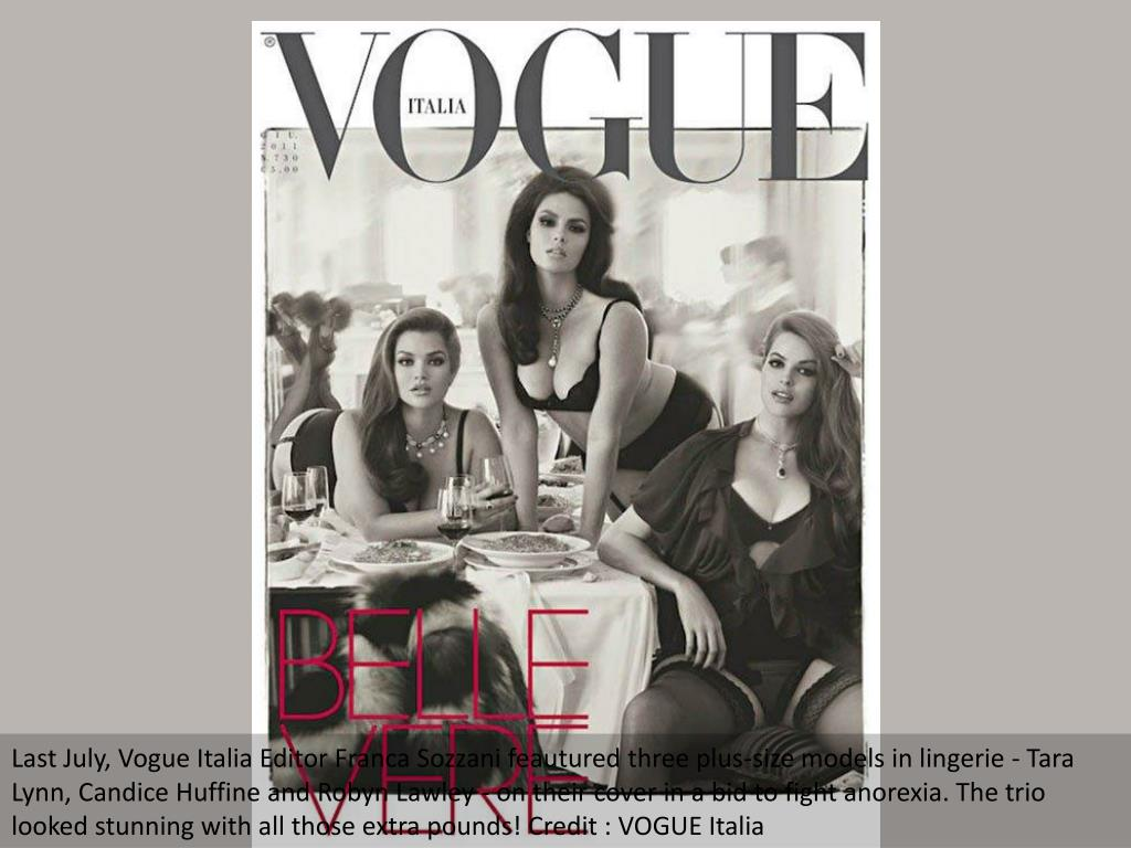 Last July, Vogue Italia Editor Franca Sozzani feautured three plus-size models in lingerie - Tara Lynn, Candice Huffine and Robyn Lawley - on their cover in a bid to fight anorexia. The trio looked stunning with all those extra pounds! Credit : VOGUE Italia