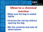 observe a chemical reaction