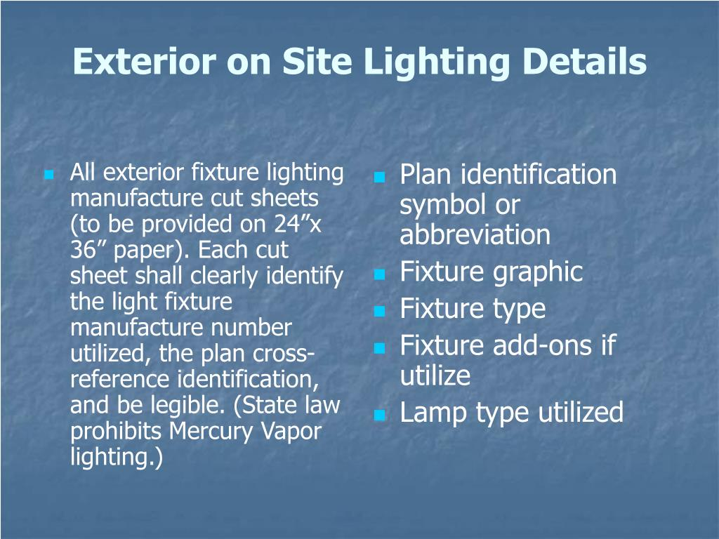 """All exterior fixture lighting manufacture cut sheets (to be provided on 24""""x 36"""" paper). Each cut sheet shall clearly identify the light fixture manufacture number utilized, the plan cross-reference identification, and be legible. (State law prohibits Mercury Vapor lighting.)"""