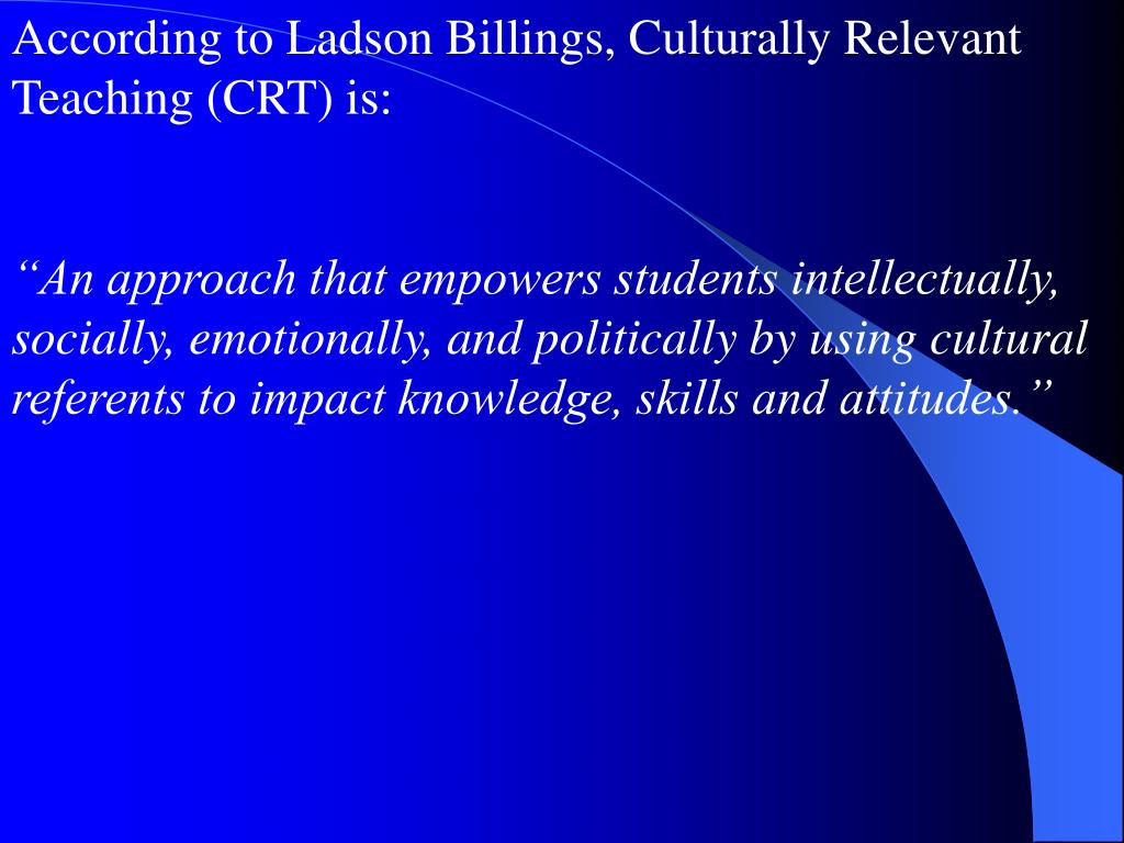 According to Ladson Billings, Culturally Relevant  Teaching (CRT) is: