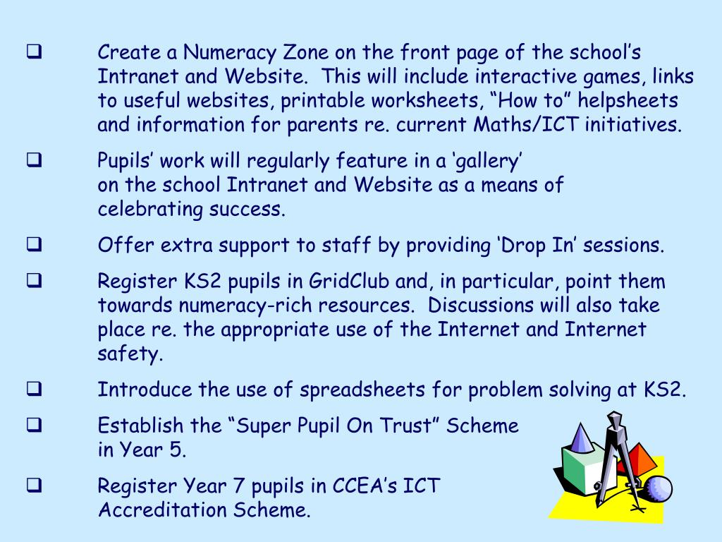 "Create a Numeracy Zone on the front page of the school's Intranet and Website.  This will include interactive games, links to useful websites, printable worksheets, ""How to"" helpsheets and information for parents re. current Maths/ICT initiatives."