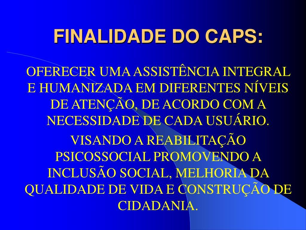 FINALIDADE DO CAPS: