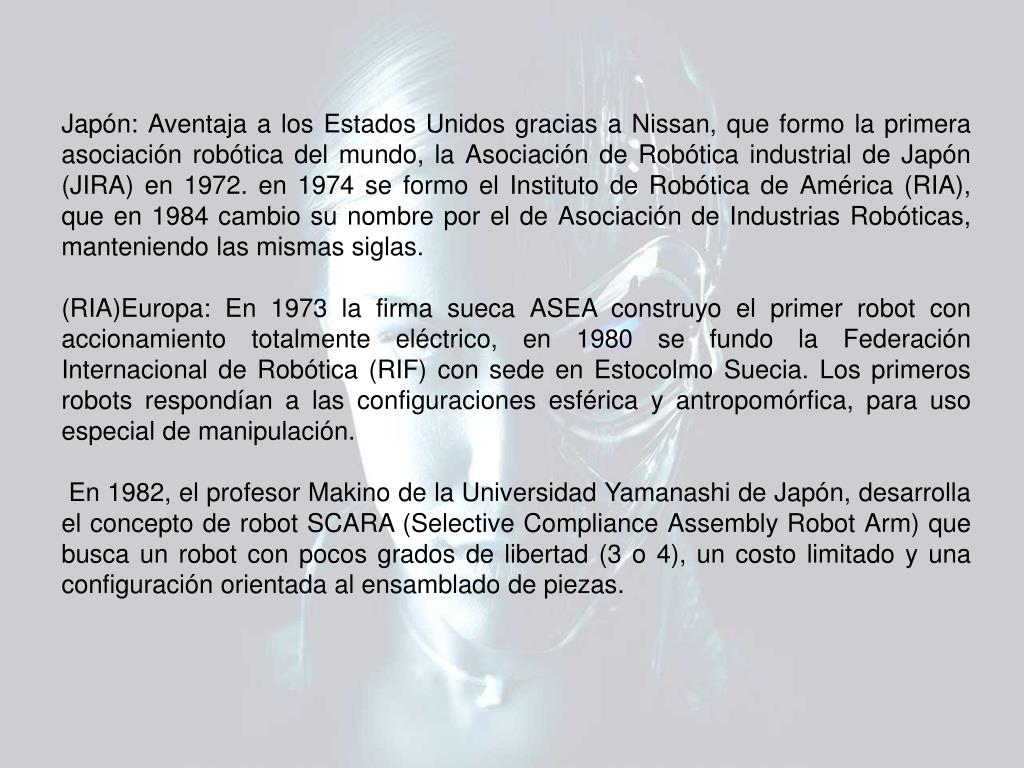 Japón: Aventaja a los Estados Unidos gracias a Nissan, que formo la primera asociación robótica del mundo, la Asociación de Robótica industrial de Japón (JIRA) en 1972. en 1974 se formo el Instituto de Robótica de América (RIA), que en 1984 cambio su nombre por el de Asociación de Industrias Robóticas, manteniendo las mismas siglas.