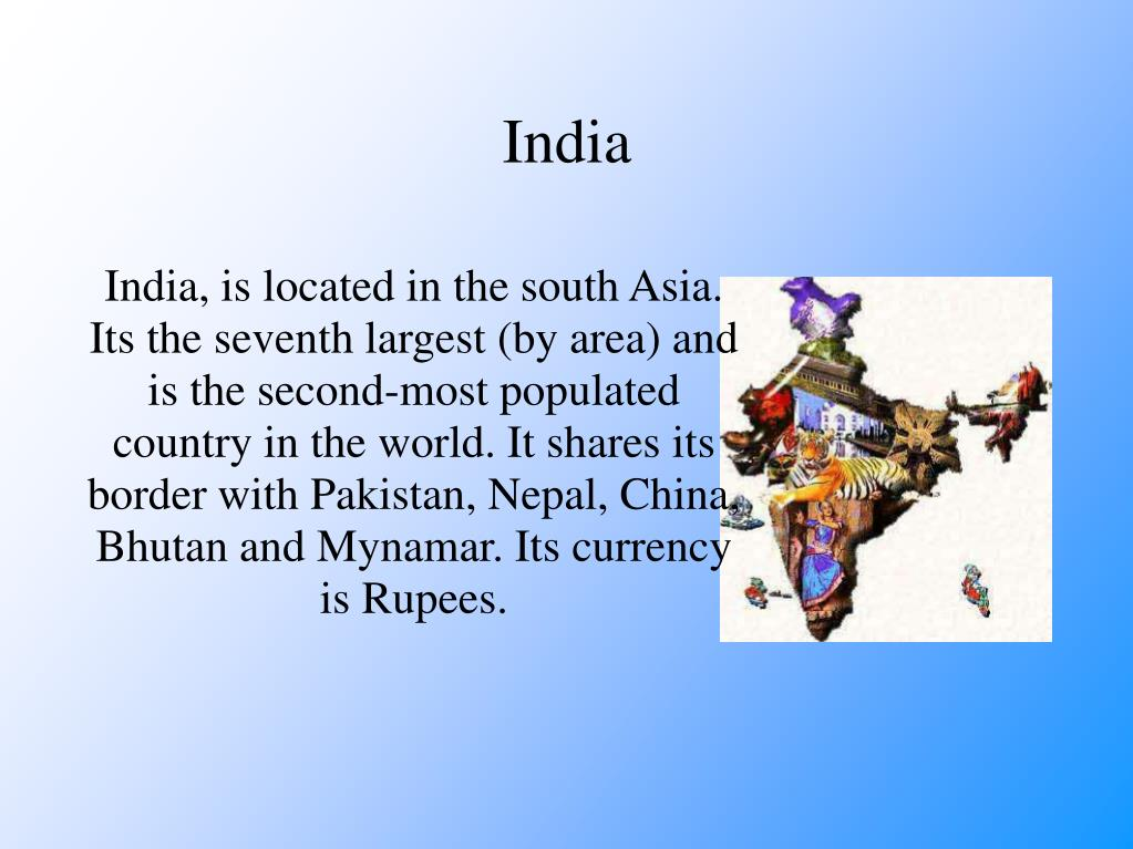 India, is located in the south Asia. Its the seventh largest (by area) and is the second-most populated country in the world. It shares its border with Pakistan, Nepal, China, Bhutan and Mynamar. Its currency is Rupees.