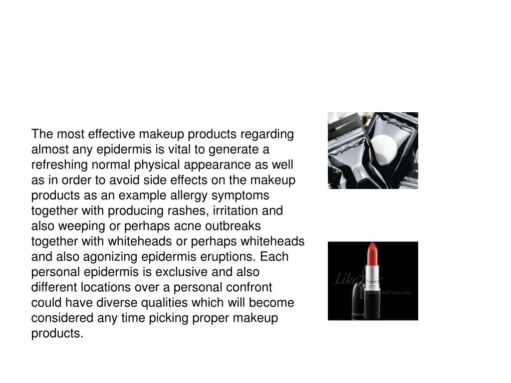 The most effective makeup products regarding almost any epidermis is vital to generate a refreshing normal physical appearance as well as in order to avoid side effects on the makeup products as an example allergy symptoms together with producing rashes, irritation and also weeping or perhaps acne outbreaks together with whiteheads or perhaps whiteheads and also agonizing epidermis eruptions. Each personal epidermis is exclusive and also different locations over a personal confront could have diverse qualities which will become considered any time picking proper makeup products.