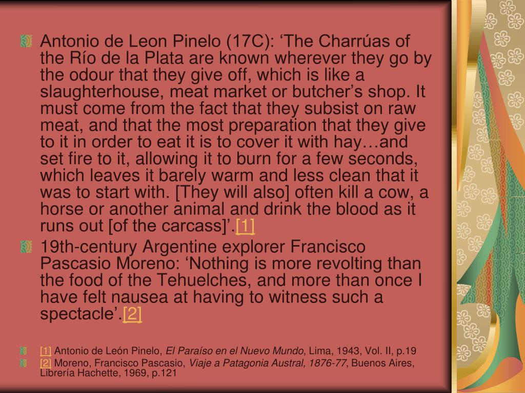 Antonio de Leon Pinelo (17C): 'The Charrúas of the Río de la Plata are known wherever they go by the odour that they give off, which is like a slaughterhouse, meat market or butcher's shop. It must come from the fact that they subsist on raw meat, and that the most preparation that they give to it in order to eat it is to cover it with hay…and set fire to it, allowing it to burn for a few seconds, which leaves it barely warm and less clean that it was to start with. [They will also] often kill a cow, a horse or another animal and drink the blood as it runs out [of the carcass]'.