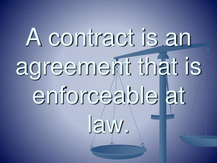 A contract is an agreement that is enforceable at law