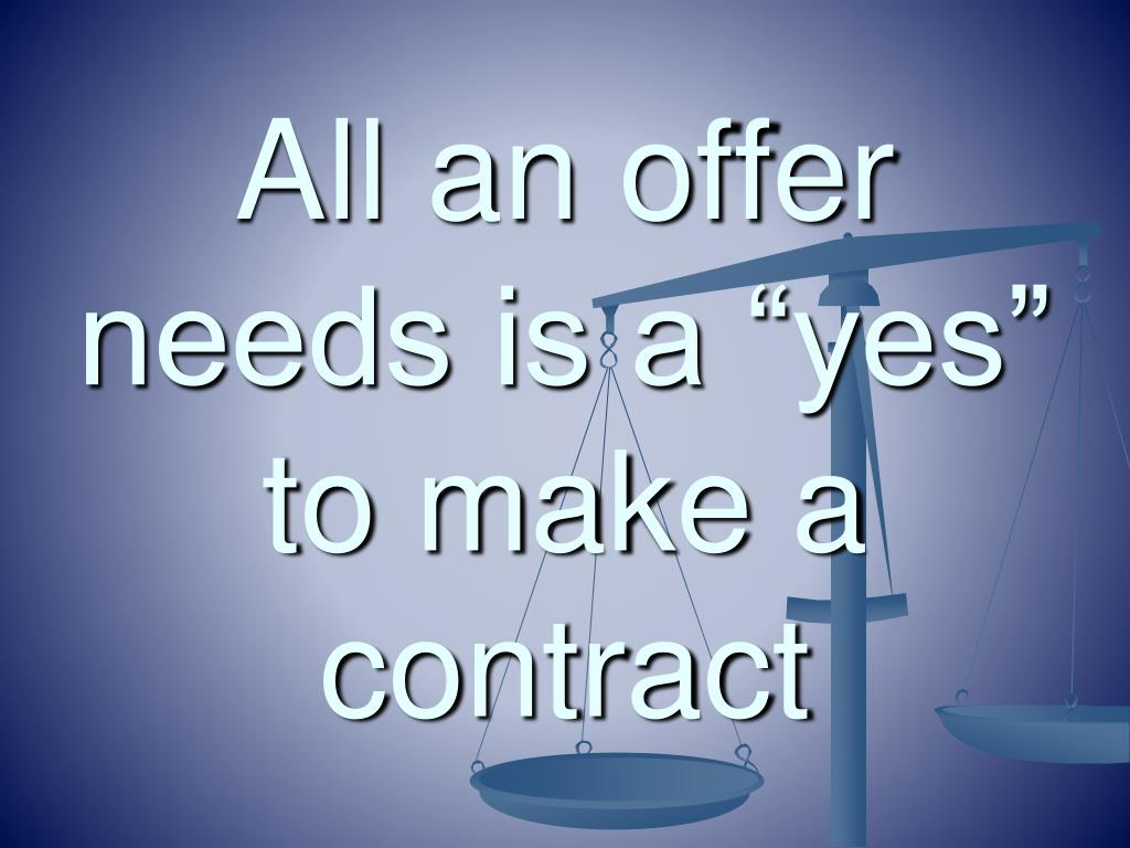 "All an offer needs is a ""yes"" to make a contract"