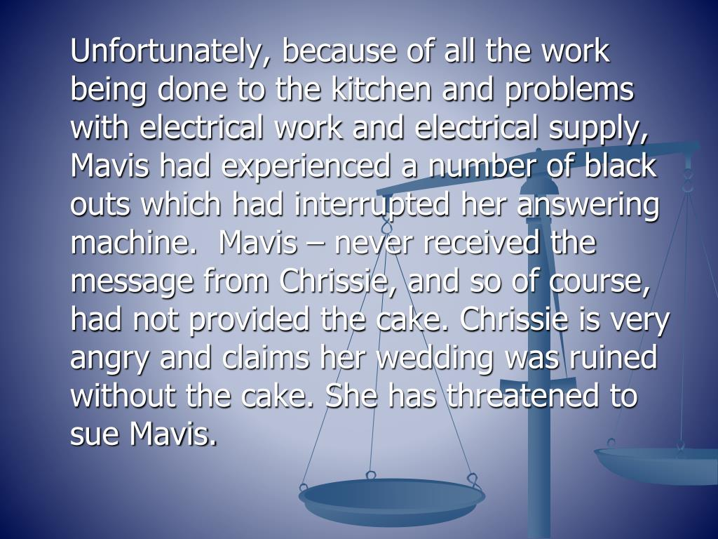 Unfortunately, because of all the work being done to the kitchen and problems with electrical work and electrical supply, Mavis had experienced a number of black outs which had interrupted her answering machine.  Mavis – never received the message from Chrissie, and so of course, had not provided the cake. Chrissie is very angry and claims her wedding was ruined without the cake. She has threatened to sue Mavis.
