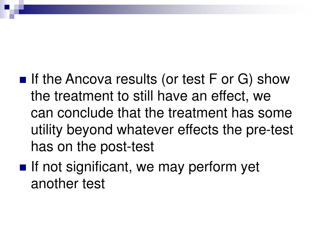 If the Ancova results (or test F or G) show the treatment to still have an effect, we can conclude that the treatment has some utility beyond whatever effects the pre-test has on the post-test