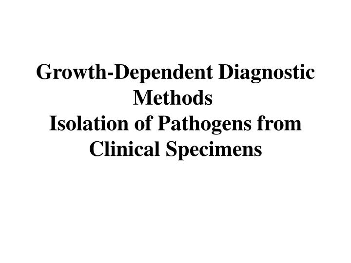 Growth dependent diagnostic methods isolation of pathogens from clinical specimens