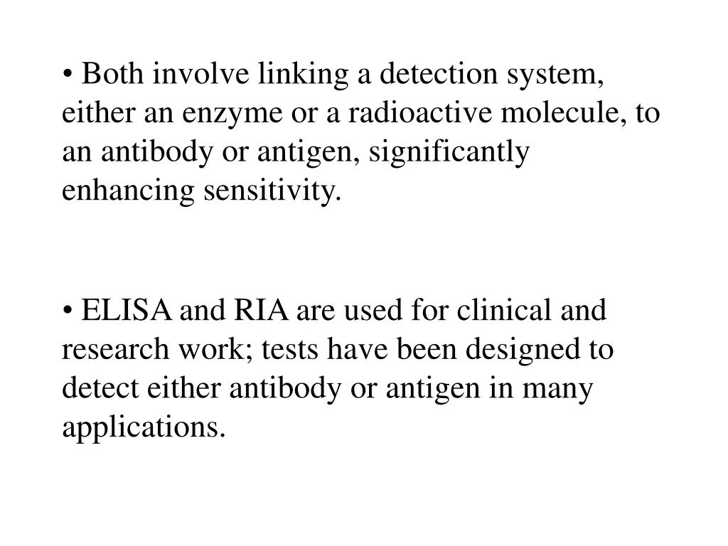 ELISA and RIA are used for clinical and research work; tests have been designed to detect either antibody or antigen in many applications.