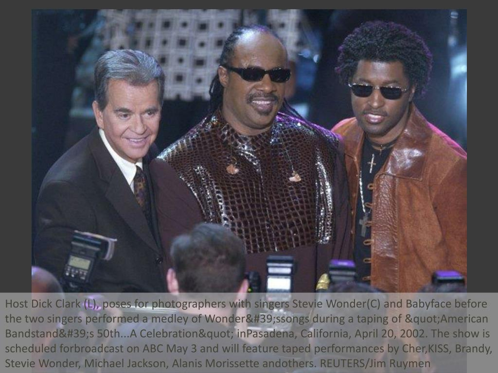 "Host Dick Clark (L), poses for photographers with singers Stevie Wonder(C) and Babyface before the two singers performed a medley of Wonder'ssongs during a taping of ""American Bandstand's 50th...A Celebration"" inPasadena, California, April 20, 2002. The show is scheduled forbroadcast on ABC May 3 and will feature taped performances by Cher,KISS, Brandy, Stevie Wonder, Michael Jackson, Alanis Morissette andothers. REUTERS/Jim Ruymen"