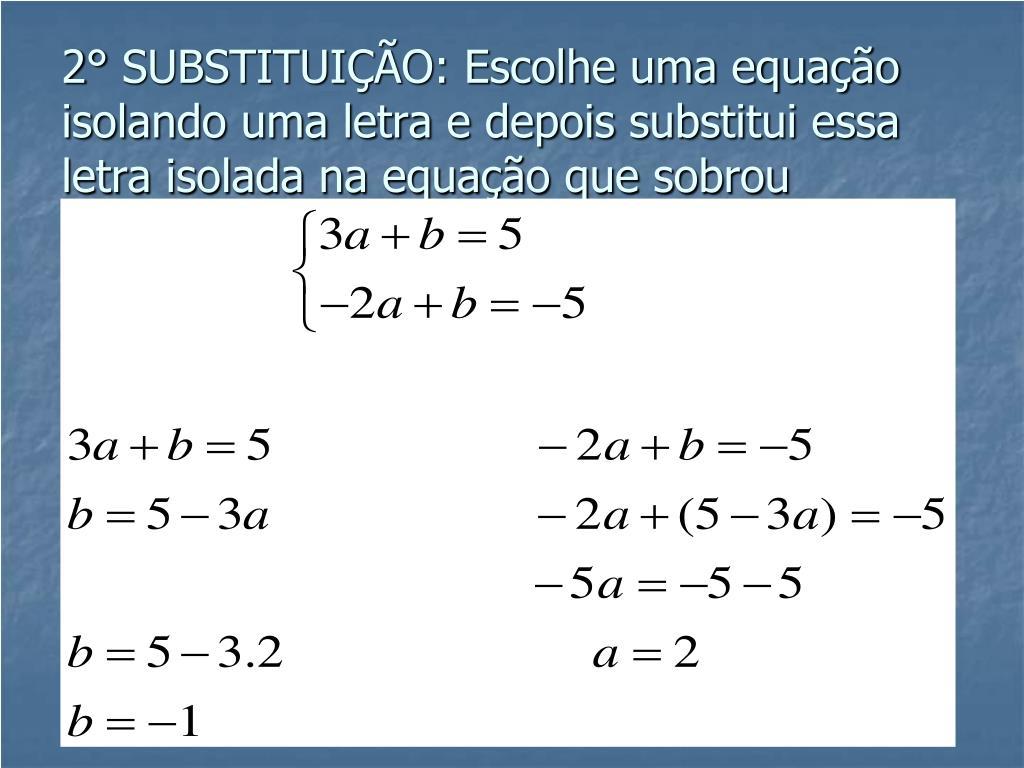 2° SUBSTITUIÇÃO: Escolhe uma equação isolando uma letra e depois substitui essa letra isolada na equação que sobrou