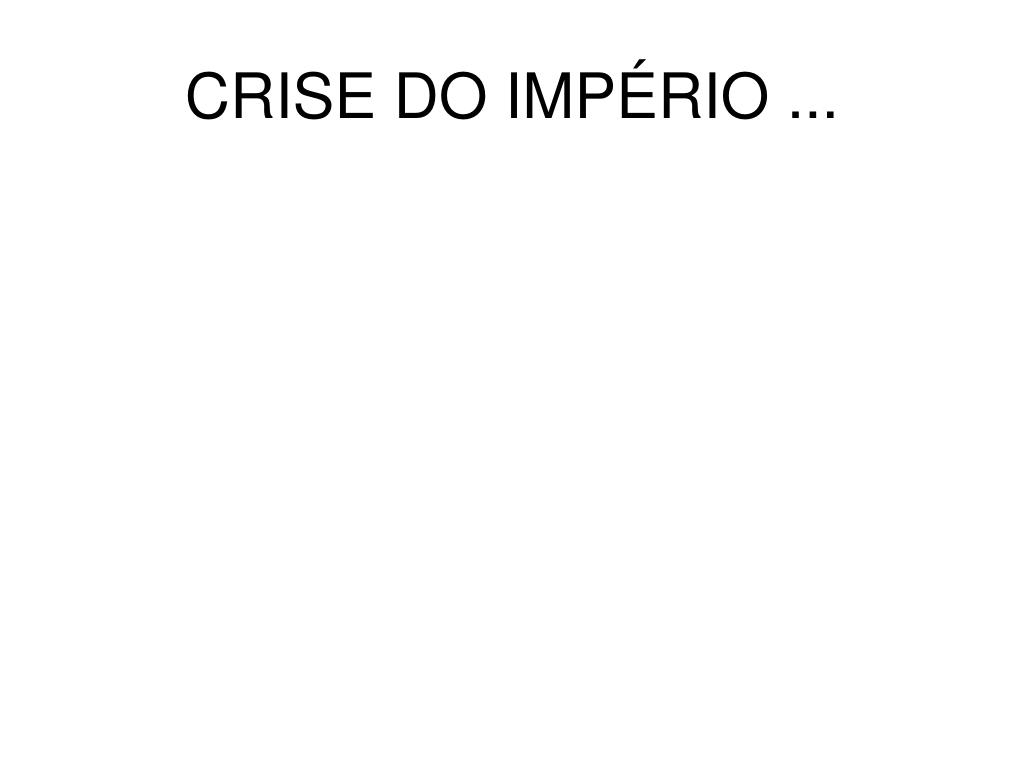 CRISE DO IMPÉRIO ...