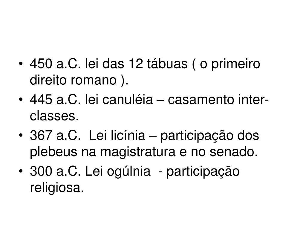 450 a.C. lei das 12 tábuas ( o primeiro direito romano ).