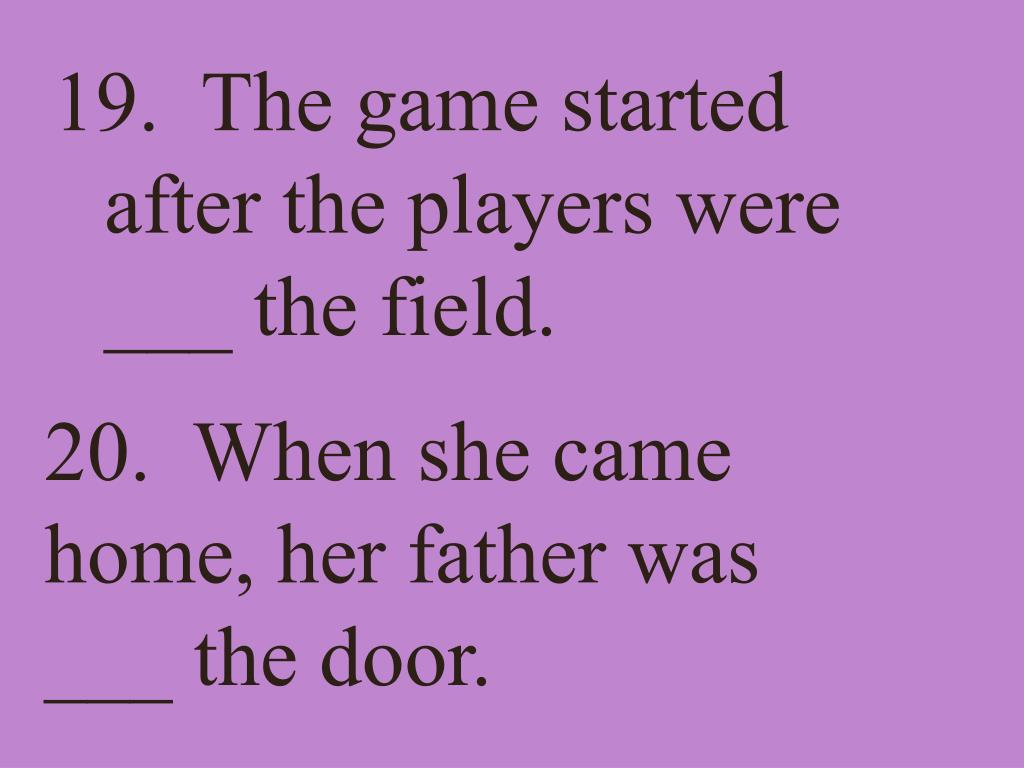 19.  The game started after the players were ___ the field.