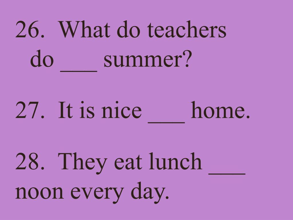 26.  What do teachers do ___ summer?