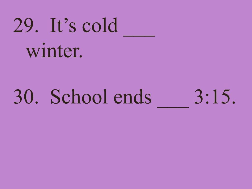 29.  It's cold ___ winter.