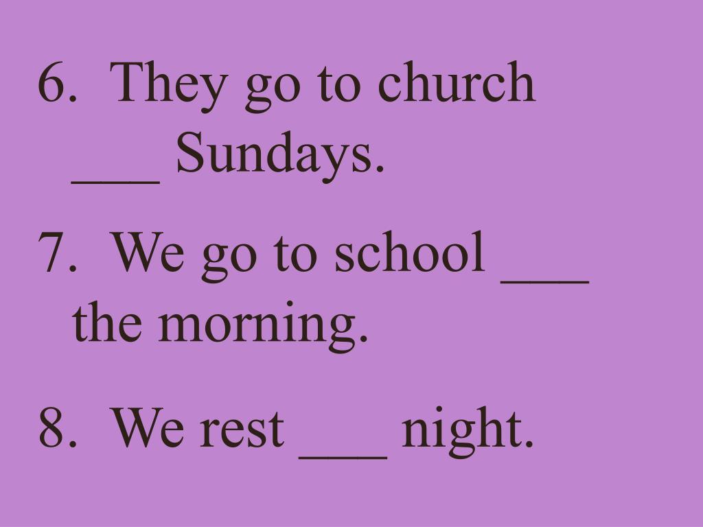 6.  They go to church ___ Sundays.