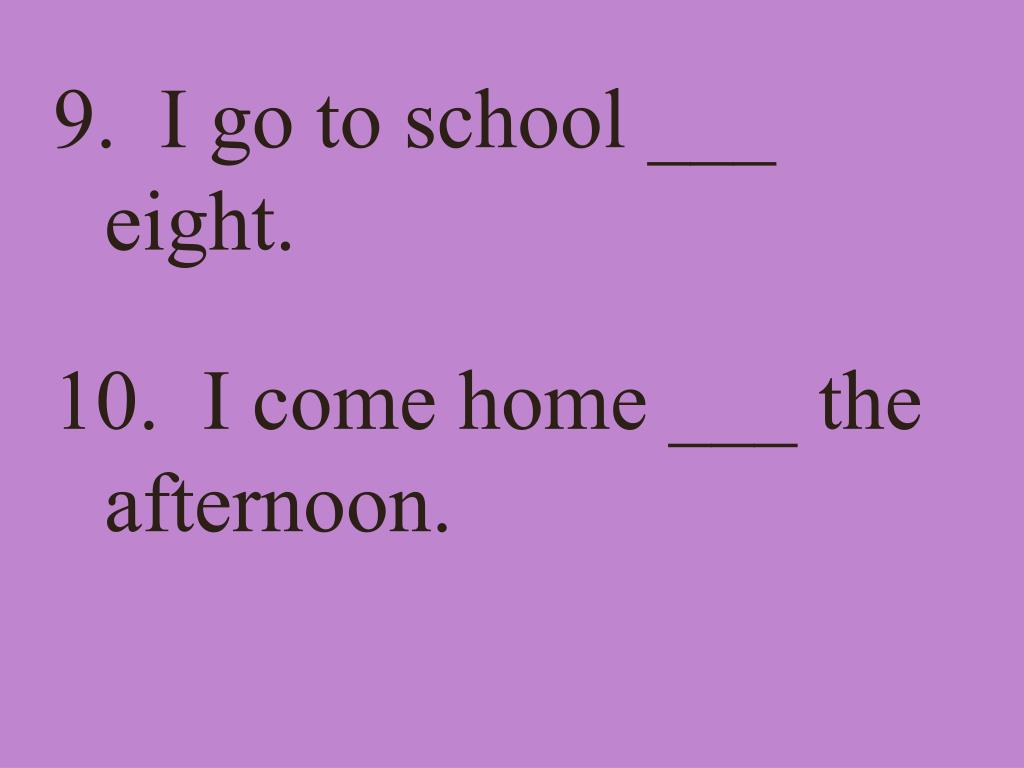 9.  I go to school ___ eight.
