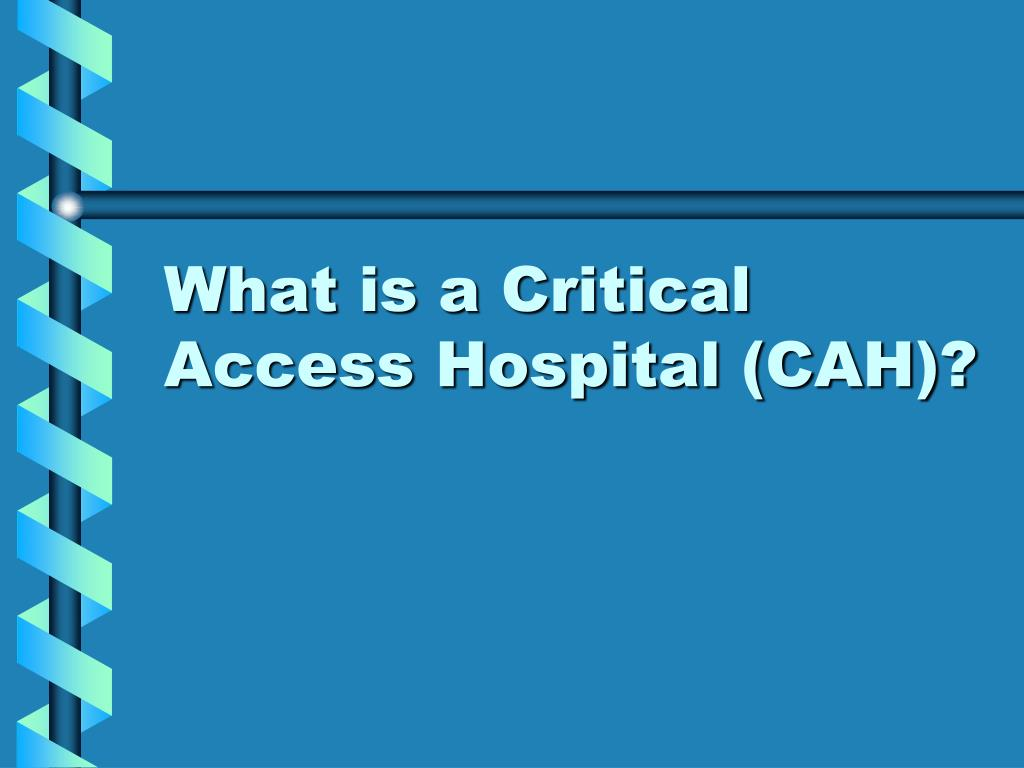 What is a Critical Access Hospital (CAH)?