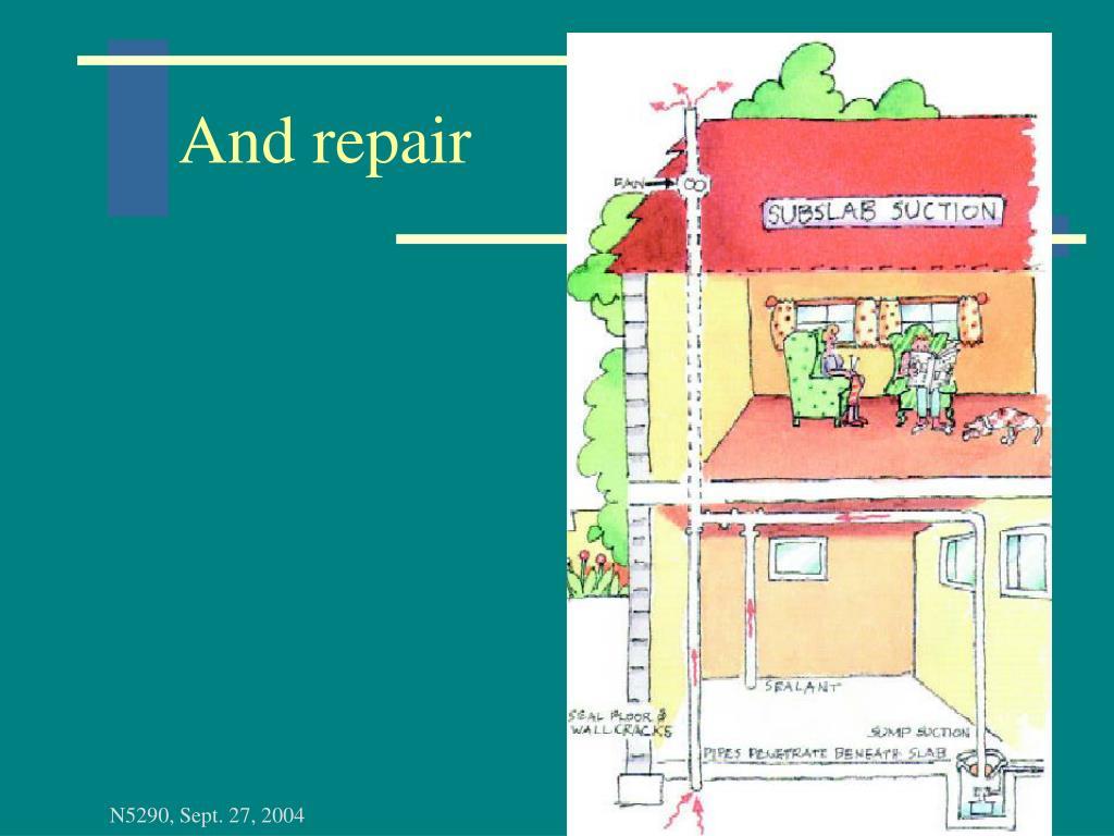 And repair